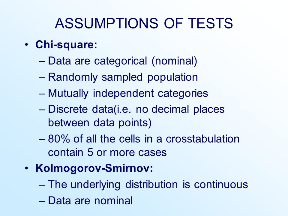 ASSUMPTIONS OF TESTS Chi-square: –Data are categorical (nominal) –Randomly sampled population –Mutually independent categories –Discrete data(i.e.