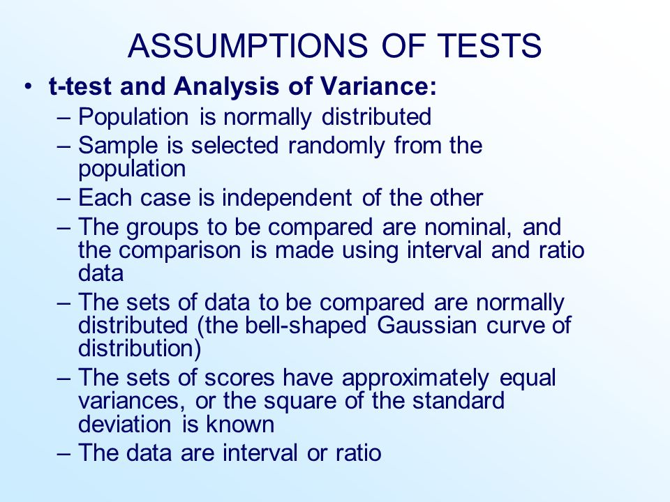 ASSUMPTIONS OF TESTS t-test and Analysis of Variance: –Population is normally distributed –Sample is selected randomly from the population –Each case is independent of the other –The groups to be compared are nominal, and the comparison is made using interval and ratio data –The sets of data to be compared are normally distributed (the bell-shaped Gaussian curve of distribution) –The sets of scores have approximately equal variances, or the square of the standard deviation is known –The data are interval or ratio