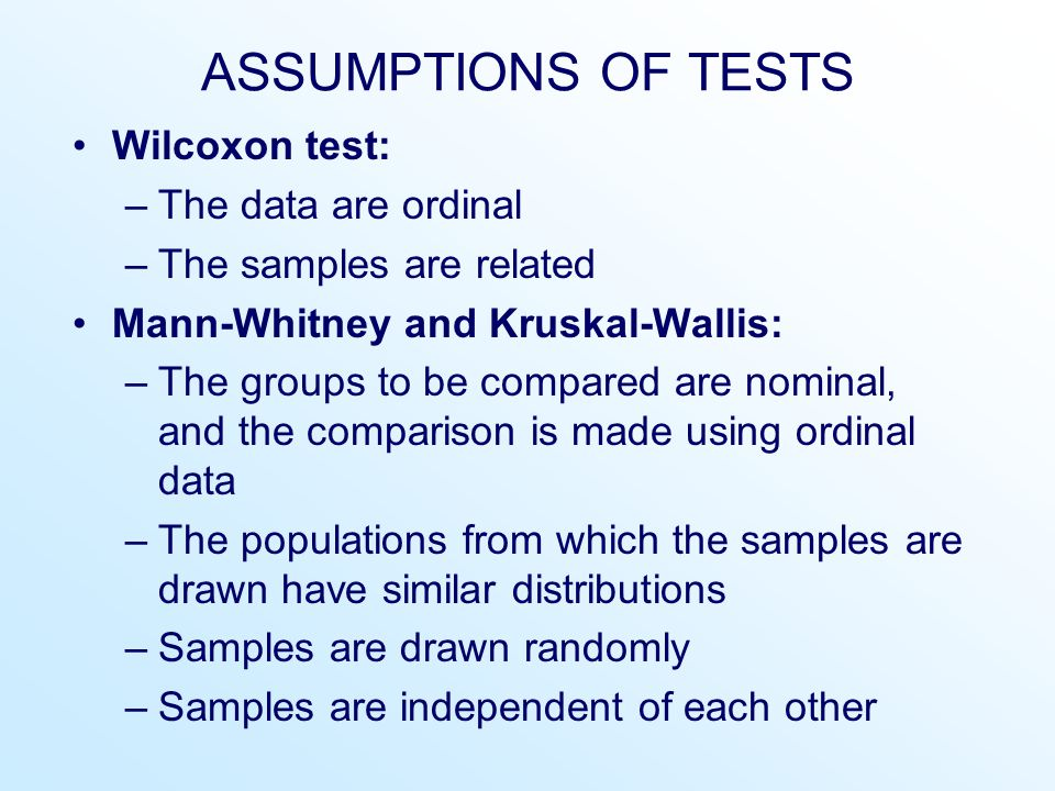 ASSUMPTIONS OF TESTS Wilcoxon test: –The data are ordinal –The samples are related Mann-Whitney and Kruskal-Wallis: –The groups to be compared are nominal, and the comparison is made using ordinal data –The populations from which the samples are drawn have similar distributions –Samples are drawn randomly –Samples are independent of each other