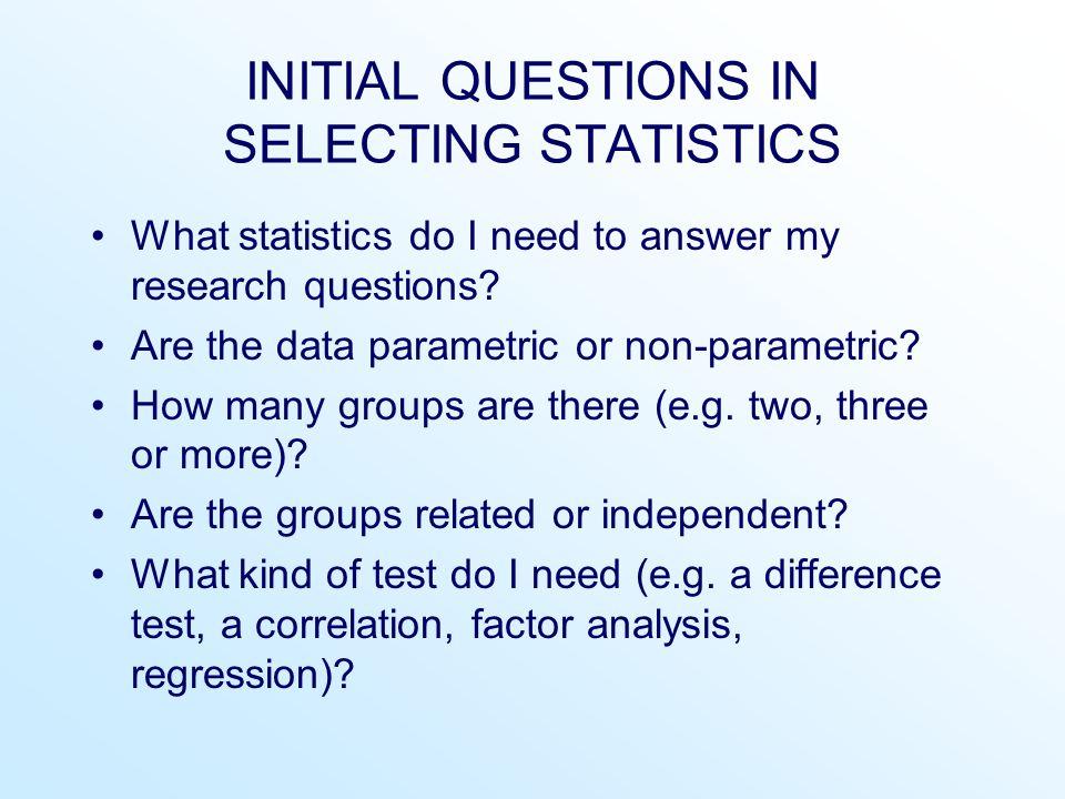 Scale of data One sample Two samplesMore than two samples IndependentRelatedIndependentRelated NominalBinomialFisher exact test McNemarChi-square (  2 ) k-samples test Cochran Q Chi-square (  2 ) one- sample test Chi-square (  2 ) two- samples test OrdinalKolmogorov- Smirnov one-sample test Mann-Whitney U test Wilcoxon matched pairs test Kruskal-Wallis test Friedman test Kolmogorov- Smirnov test Sign testOrdinal regression analysis Wald- Wolfowitz Spearman rho Ordinal regression analysis