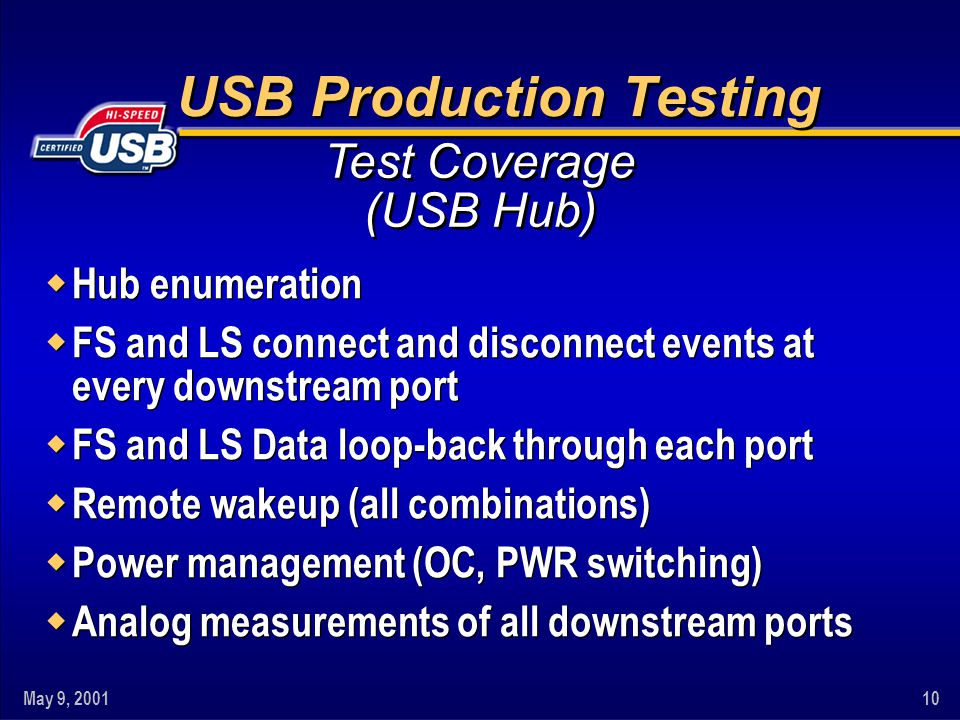 May 9, 200110 USB Production Testing w Hub enumeration w FS and LS connect and disconnect events at every downstream port w FS and LS Data loop-back through each port w Remote wakeup (all combinations) w Power management (OC, PWR switching) w Analog measurements of all downstream ports w Hub enumeration w FS and LS connect and disconnect events at every downstream port w FS and LS Data loop-back through each port w Remote wakeup (all combinations) w Power management (OC, PWR switching) w Analog measurements of all downstream ports Test Coverage (USB Hub)