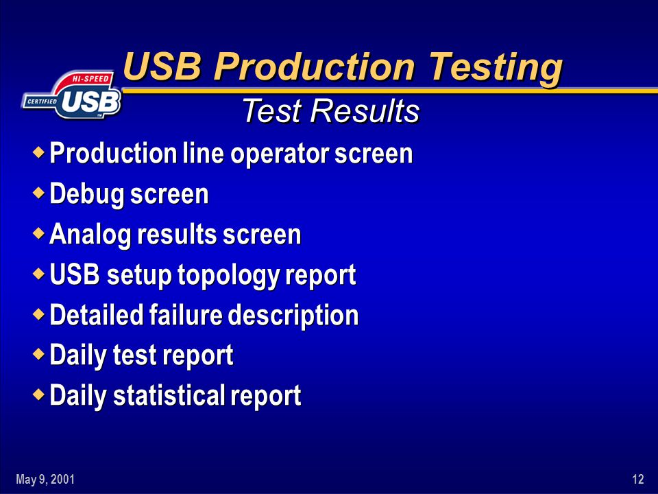 May 9, 200112 USB Production Testing w Production line operator screen w Debug screen w Analog results screen w USB setup topology report w Detailed failure description w Daily test report w Daily statistical report w Production line operator screen w Debug screen w Analog results screen w USB setup topology report w Detailed failure description w Daily test report w Daily statistical report Test Results