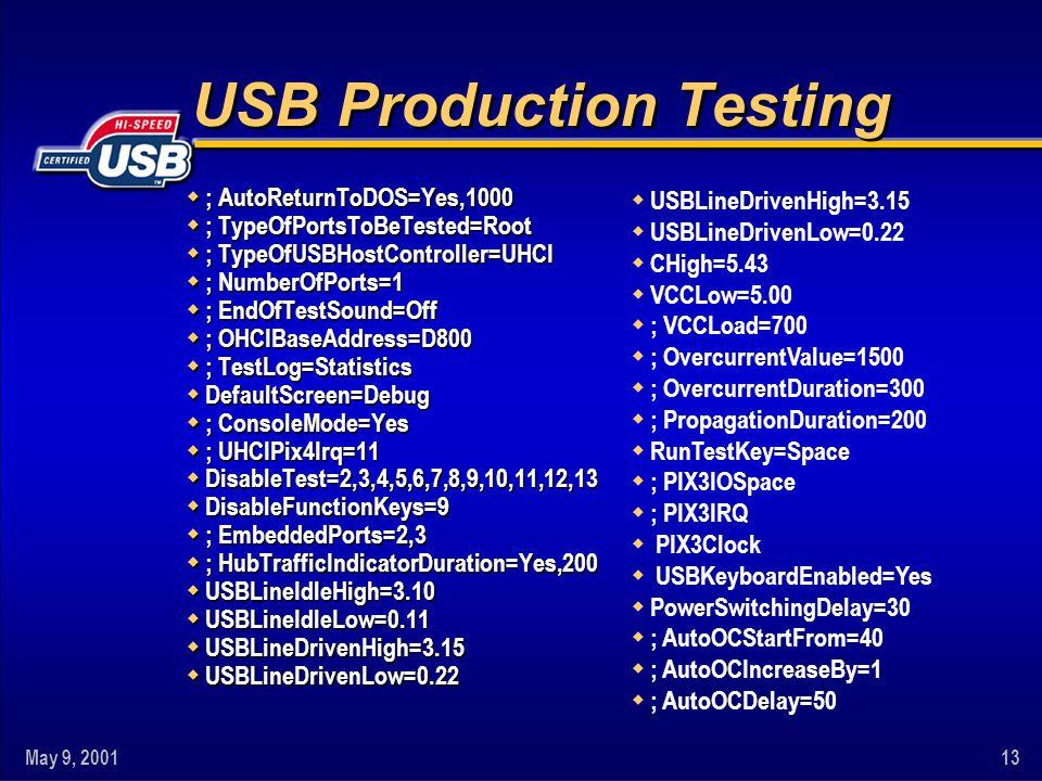 May 9, 200113 USB Production Testing w ; AutoReturnToDOS=Yes,1000 w ; TypeOfPortsToBeTested=Root w ; TypeOfUSBHostController=UHCI w ; NumberOfPorts=1 w ; EndOfTestSound=Off w ; OHCIBaseAddress=D800 w ; TestLog=Statistics w DefaultScreen=Debug w ; ConsoleMode=Yes w ; UHCIPix4Irq=11 w DisableTest=2,3,4,5,6,7,8,9,10,11,12,13 w DisableFunctionKeys=9 w ; EmbeddedPorts=2,3 w ; HubTrafficIndicatorDuration=Yes,200 w USBLineIdleHigh=3.10 w USBLineIdleLow=0.11 w USBLineDrivenHigh=3.15 w USBLineDrivenLow=0.22 w USBLineDrivenHigh=3.15 w USBLineDrivenLow=0.22 w CHigh=5.43 w VCCLow=5.00 w ; VCCLoad=700 w ; OvercurrentValue=1500 w ; OvercurrentDuration=300 w ; PropagationDuration=200 w RunTestKey=Space w ; PIX3IOSpace w ; PIX3IRQ w PIX3Clock w USBKeyboardEnabled=Yes w PowerSwitchingDelay=30 w ; AutoOCStartFrom=40 w ; AutoOCIncreaseBy=1 w ; AutoOCDelay=50