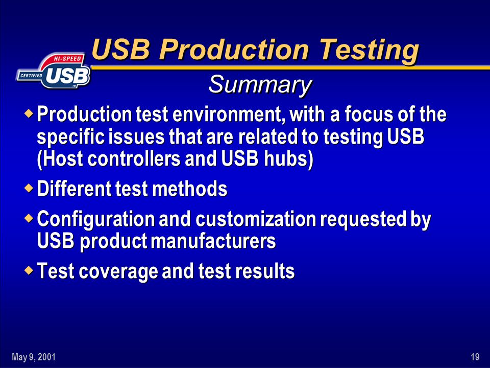 May 9, 200119 USB Production Testing w Production test environment, with a focus of the specific issues that are related to testing USB (Host controllers and USB hubs) w Different test methods w Configuration and customization requested by USB product manufacturers w Test coverage and test results w Production test environment, with a focus of the specific issues that are related to testing USB (Host controllers and USB hubs) w Different test methods w Configuration and customization requested by USB product manufacturers w Test coverage and test results Summary