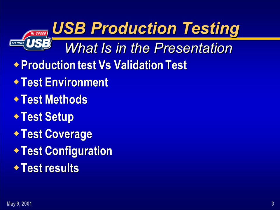 May 9, 20013 USB Production Testing w Production test Vs Validation Test w Test Environment w Test Methods w Test Setup w Test Coverage w Test Configuration w Test results w Production test Vs Validation Test w Test Environment w Test Methods w Test Setup w Test Coverage w Test Configuration w Test results What Is in the Presentation