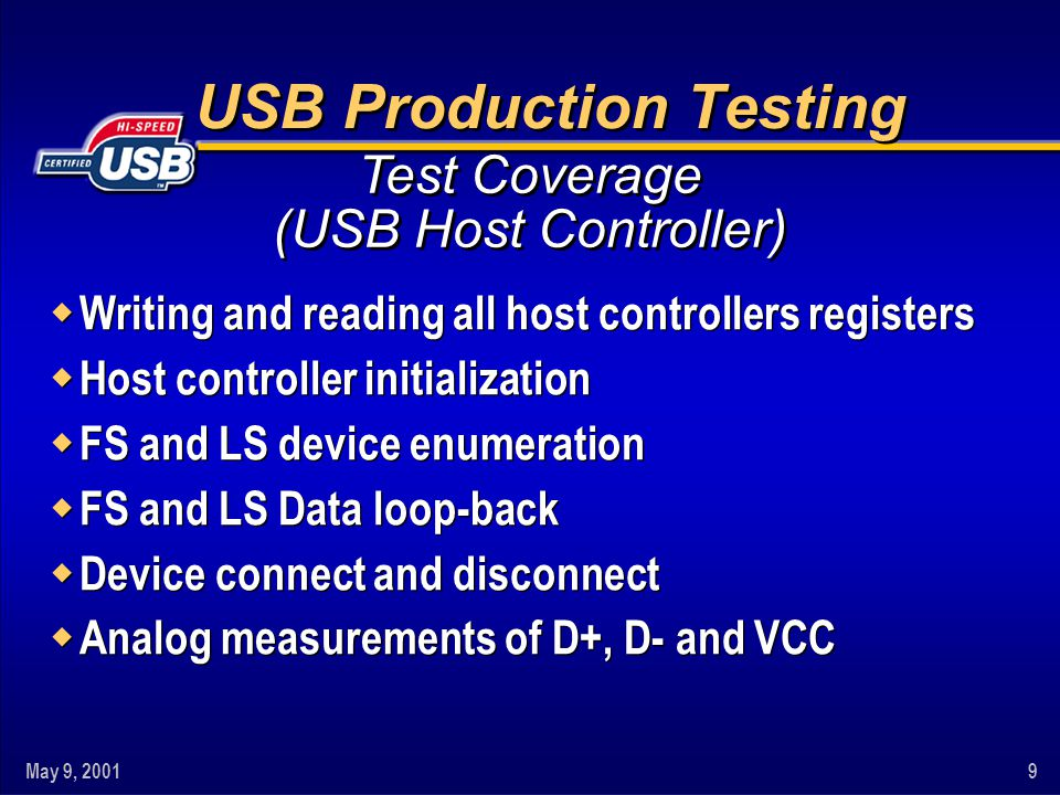 May 9, 20019 USB Production Testing w Writing and reading all host controllers registers w Host controller initialization w FS and LS device enumeration w FS and LS Data loop-back w Device connect and disconnect w Analog measurements of D+, D- and VCC w Writing and reading all host controllers registers w Host controller initialization w FS and LS device enumeration w FS and LS Data loop-back w Device connect and disconnect w Analog measurements of D+, D- and VCC Test Coverage (USB Host Controller)