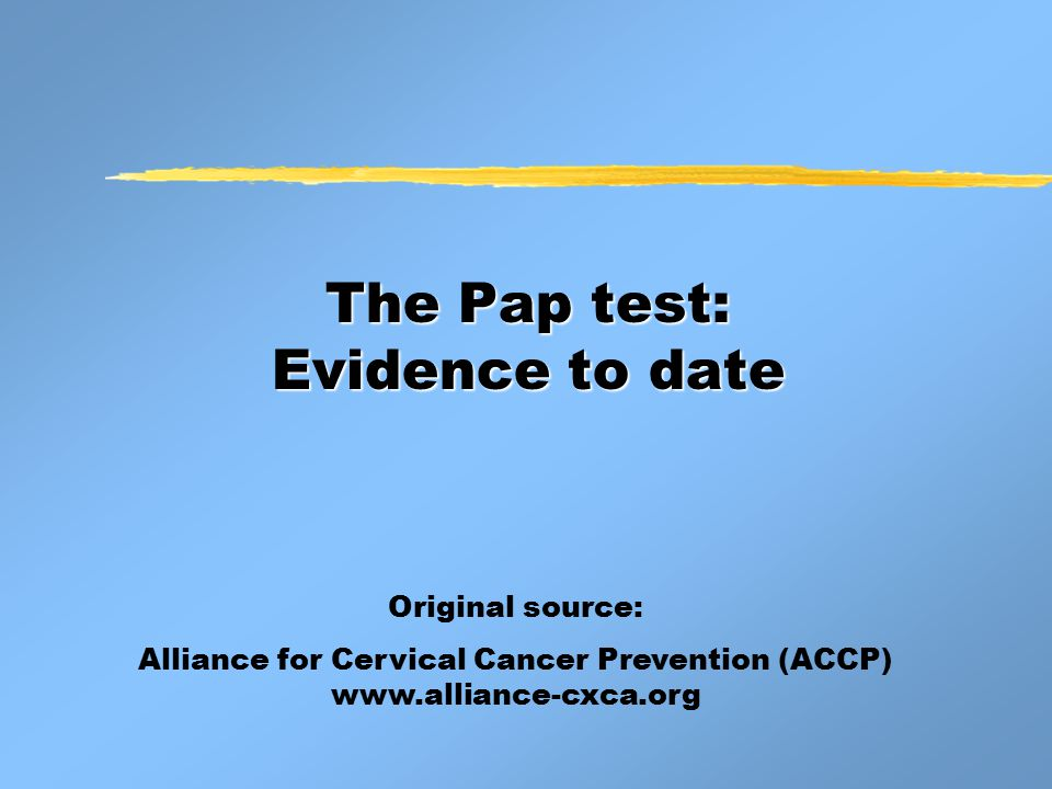 The Pap test: Evidence to date Original source: Alliance for Cervical Cancer Prevention (ACCP) www.alliance-cxca.org