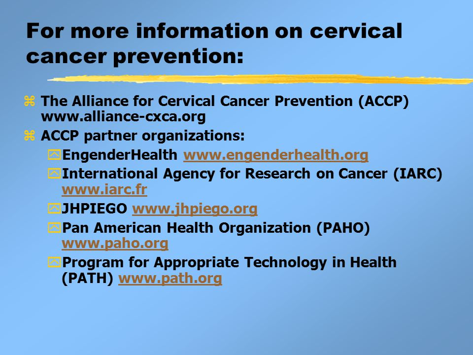 For more information on cervical cancer prevention: zThe Alliance for Cervical Cancer Prevention (ACCP) www.alliance-cxca.org zACCP partner organizations: yEngenderHealth www.engenderhealth.orgwww.engenderhealth.org yInternational Agency for Research on Cancer (IARC) www.iarc.fr www.iarc.fr yJHPIEGO www.jhpiego.orgwww.jhpiego.org yPan American Health Organization (PAHO) www.paho.org www.paho.org yProgram for Appropriate Technology in Health (PATH) www.path.orgwww.path.org