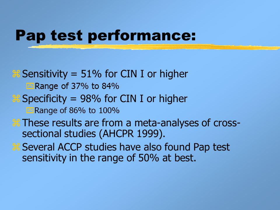 Pap test performance: zSensitivity = 51% for CIN I or higher yRange of 37% to 84% zSpecificity = 98% for CIN I or higher yRange of 86% to 100% zThese results are from a meta-analyses of cross- sectional studies (AHCPR 1999).