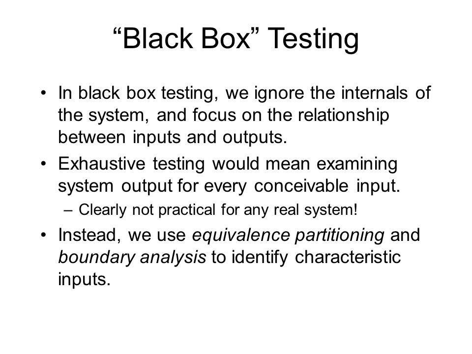Black Box Testing In black box testing, we ignore the internals of the system, and focus on the relationship between inputs and outputs.