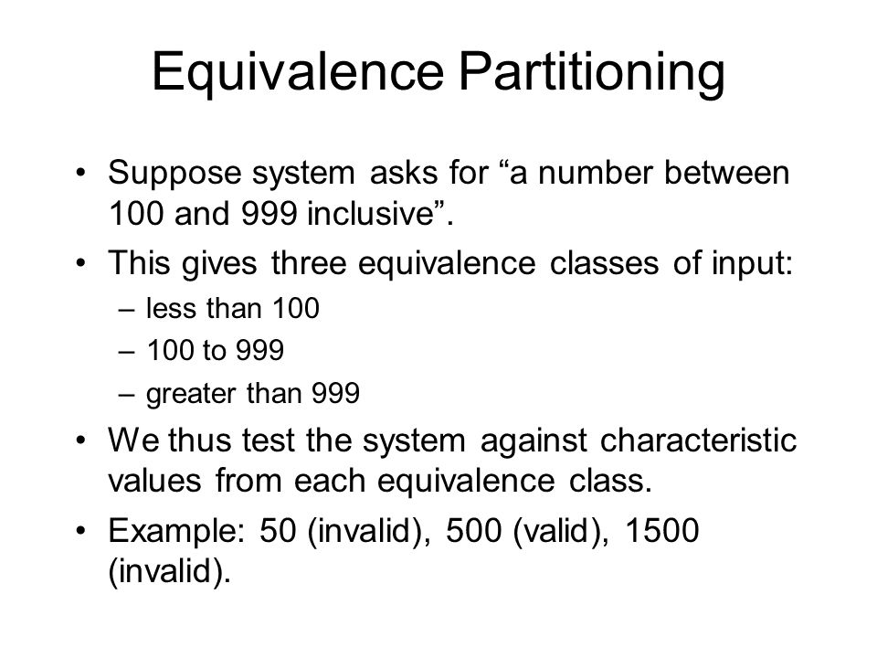 Equivalence Partitioning Suppose system asks for a number between 100 and 999 inclusive .