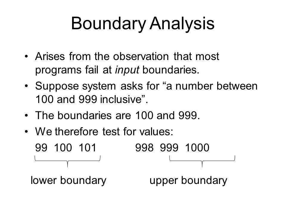 Boundary Analysis Arises from the observation that most programs fail at input boundaries.