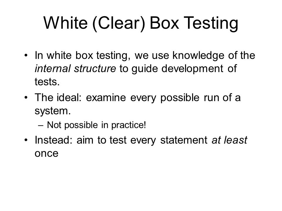 White (Clear) Box Testing In white box testing, we use knowledge of the internal structure to guide development of tests.