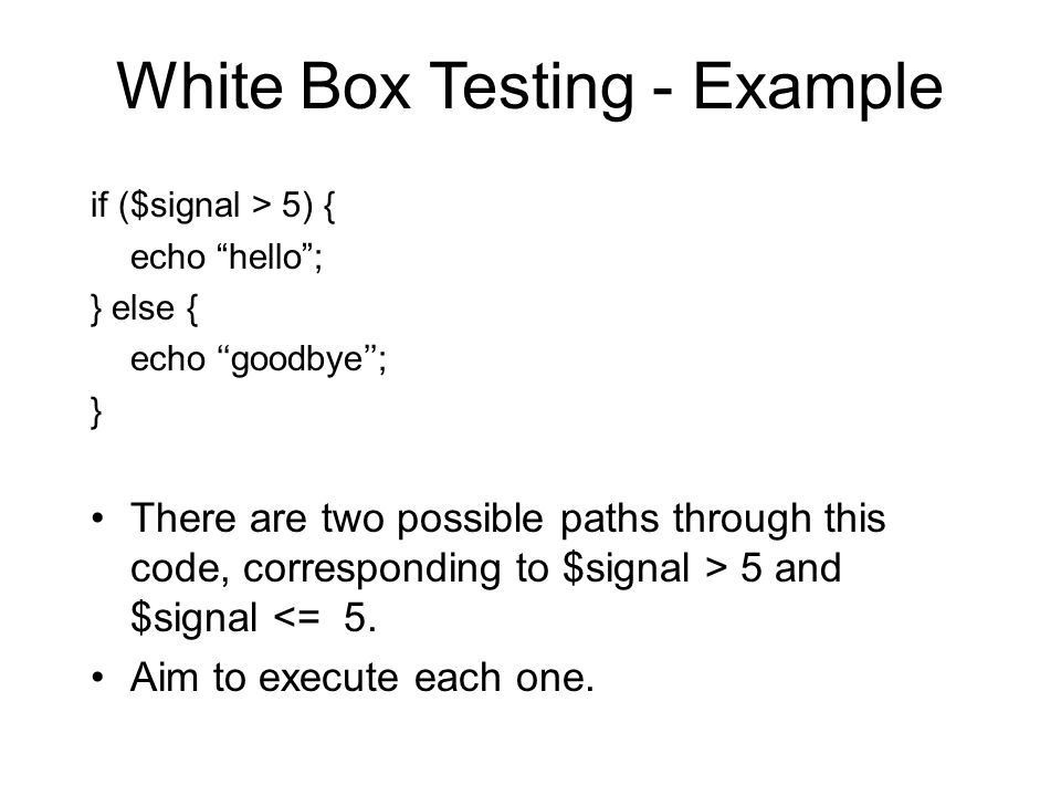 White Box Testing - Example if ($signal > 5) { echo hello ; } else { echo ''goodbye''; } There are two possible paths through this code, corresponding to $signal > 5 and $signal <= 5.