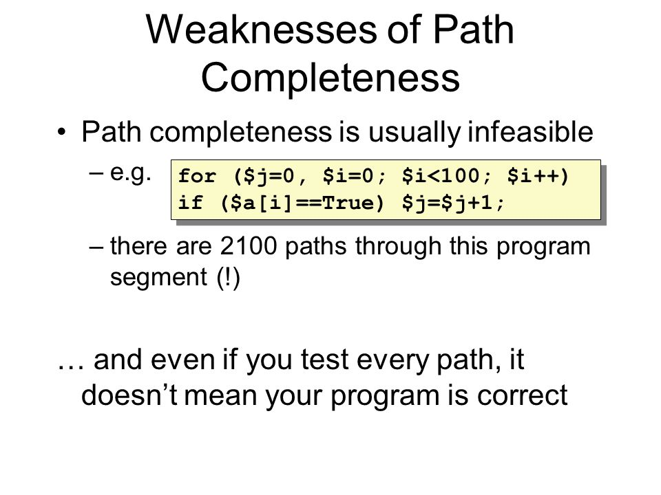 Weaknesses of Path Completeness Path completeness is usually infeasible –e.g.