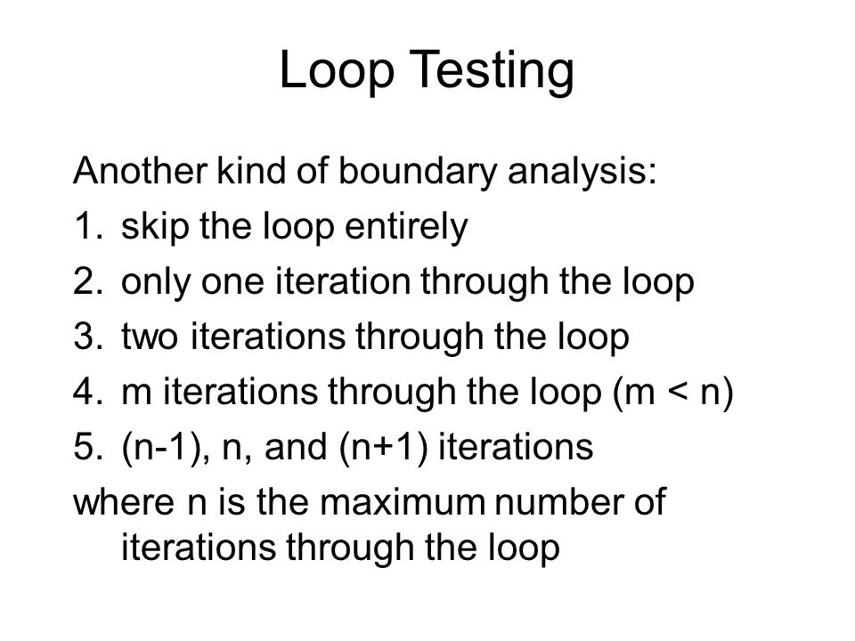 Loop Testing Another kind of boundary analysis: 1.skip the loop entirely 2.only one iteration through the loop 3.two iterations through the loop 4.m iterations through the loop (m < n) 5.(n-1), n, and (n+1) iterations where n is the maximum number of iterations through the loop