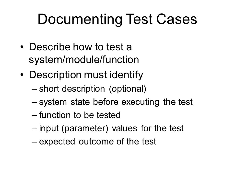 Documenting Test Cases Describe how to test a system/module/function Description must identify –short description (optional) –system state before executing the test –function to be tested –input (parameter) values for the test –expected outcome of the test