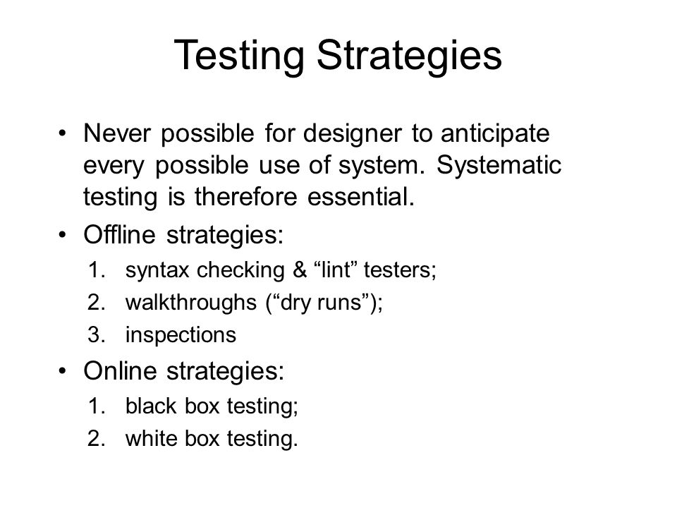 Testing Strategies Never possible for designer to anticipate every possible use of system.