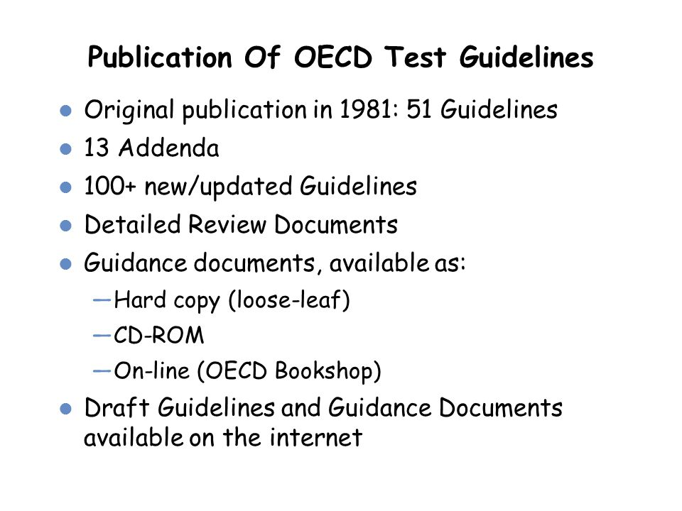 Publication Of OECD Test Guidelines Original publication in 1981: 51 Guidelines 13 Addenda 100+ new/updated Guidelines Detailed Review Documents Guida