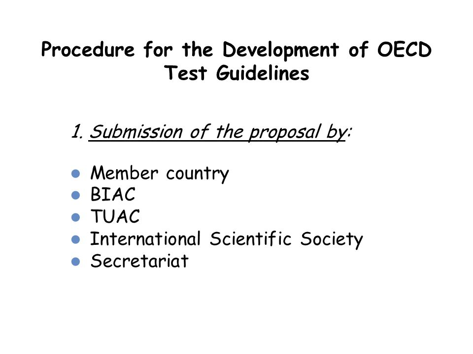 Procedure for the Development of OECD Test Guidelines 1. Submission of the proposal by: Member country BIAC TUAC International Scientific Society Secr