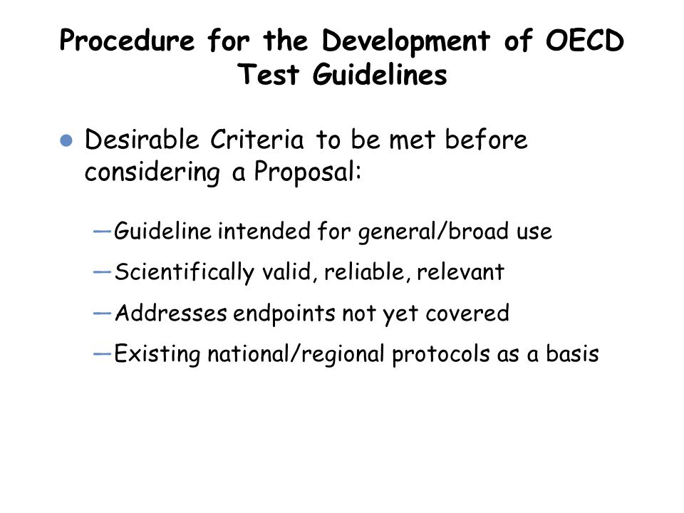 Procedure for the Development of OECD Test Guidelines Desirable Criteria to be met before considering a Proposal: —Guideline intended for general/broa