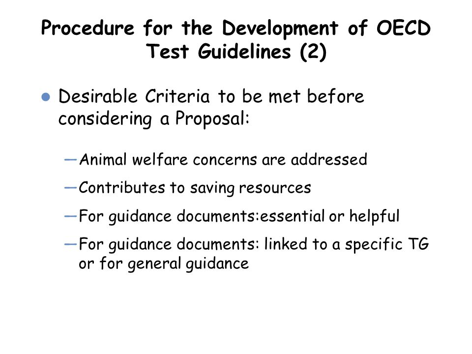 Procedure for the Development of OECD Test Guidelines (2) Desirable Criteria to be met before considering a Proposal: —Animal welfare concerns are add