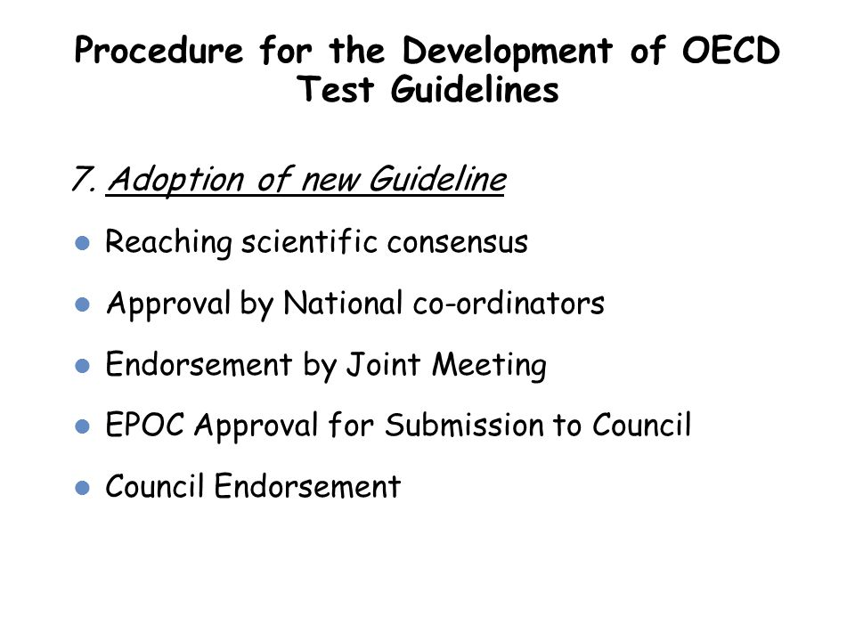 Procedure for the Development of OECD Test Guidelines 7. Adoption of new Guideline Reaching scientific consensus Approval by National co-ordinators En