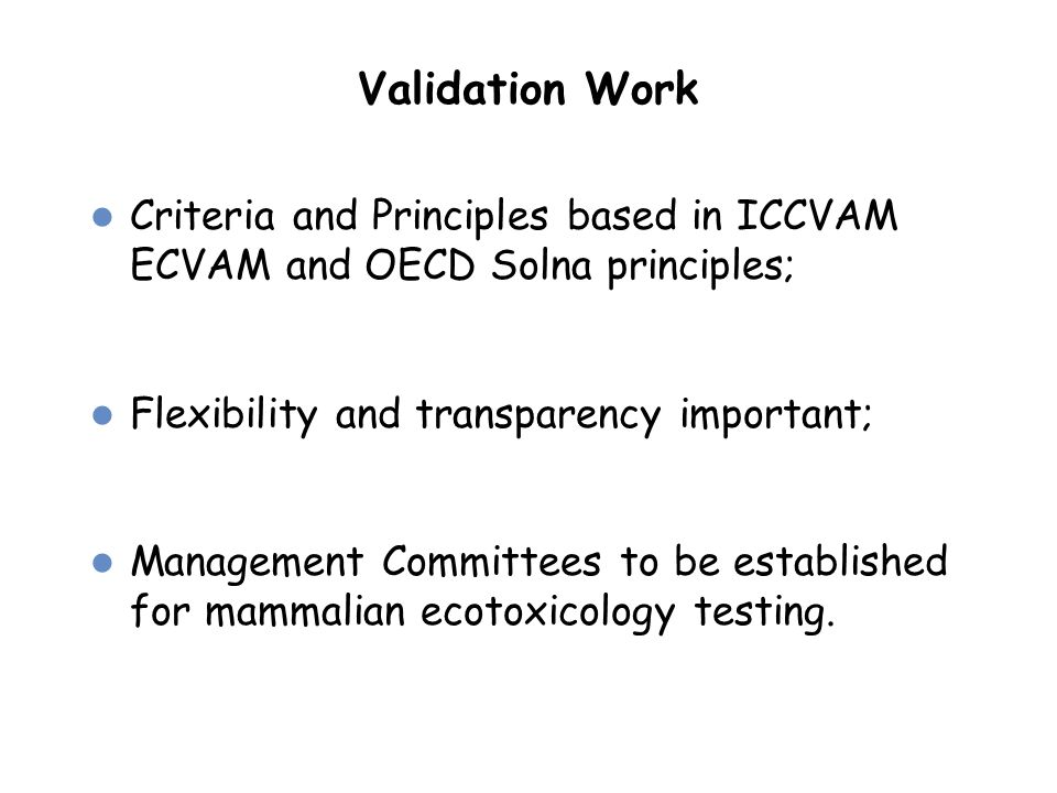 Validation Work Criteria and Principles based in ICCVAM ECVAM and OECD Solna principles; Flexibility and transparency important; Management Committees