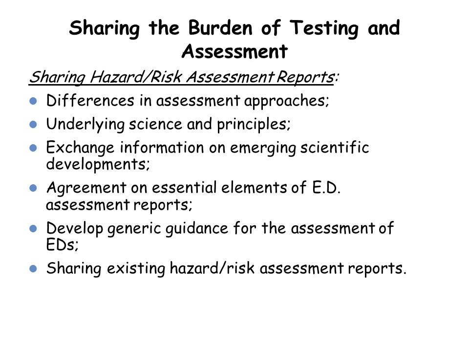 Sharing the Burden of Testing and Assessment Sharing Hazard/Risk Assessment Reports: Differences in assessment approaches; Underlying science and prin