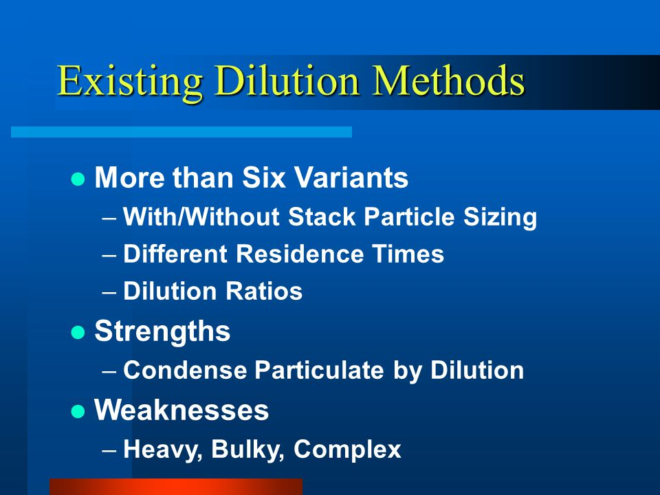 Existing Dilution Methods More than Six Variants –With/Without Stack Particle Sizing –Different Residence Times –Dilution Ratios Strengths –Condense Particulate by Dilution Weaknesses –Heavy, Bulky, Complex
