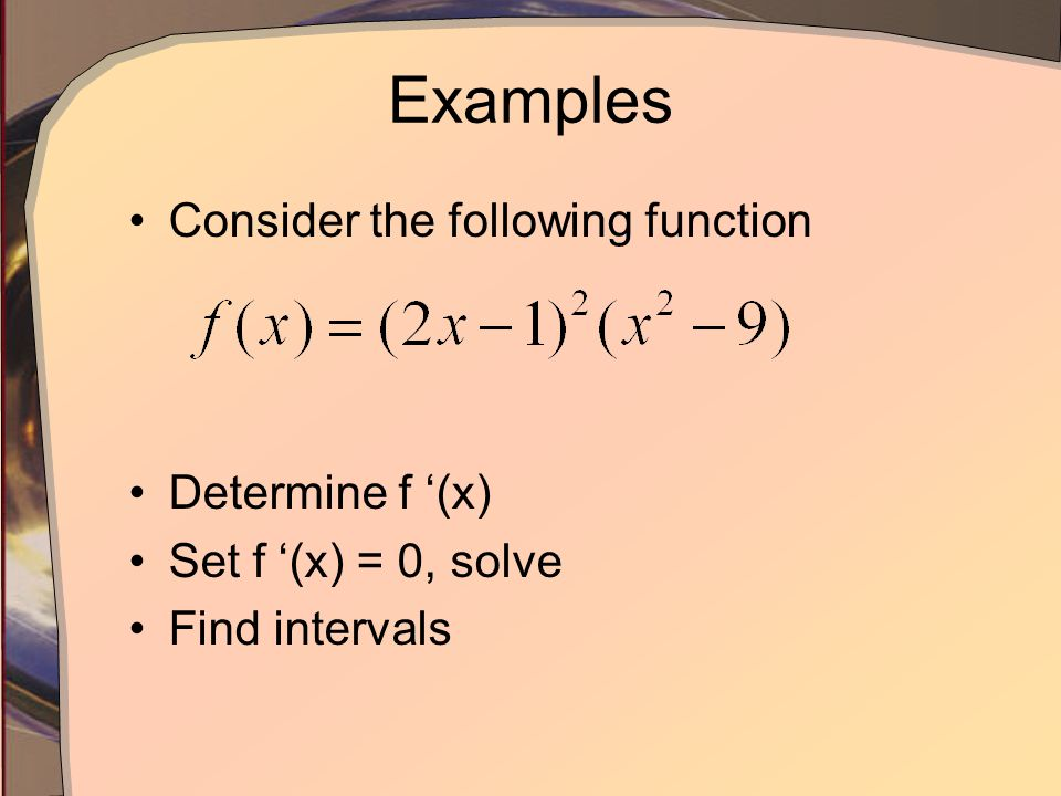 Examples Consider the following function Determine f '(x) Set f '(x) = 0, solve Find intervals