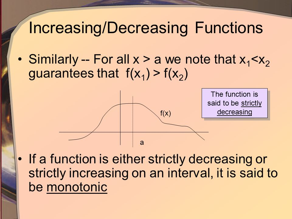 Increasing/Decreasing Functions Similarly -- For all x > a we note that x 1 f(x 2 ) If a function is either strictly decreasing or strictly increasing on an interval, it is said to be monotonic f(x) a The function is said to be strictly decreasing