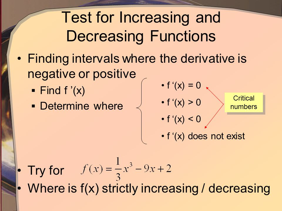 Test for Increasing and Decreasing Functions Finding intervals where the derivative is negative or positive  Find f '(x)  Determine where Try for Where is f(x) strictly increasing / decreasing f '(x) = 0 f '(x) > 0 f '(x) < 0 f '(x) does not exist Critical numbers