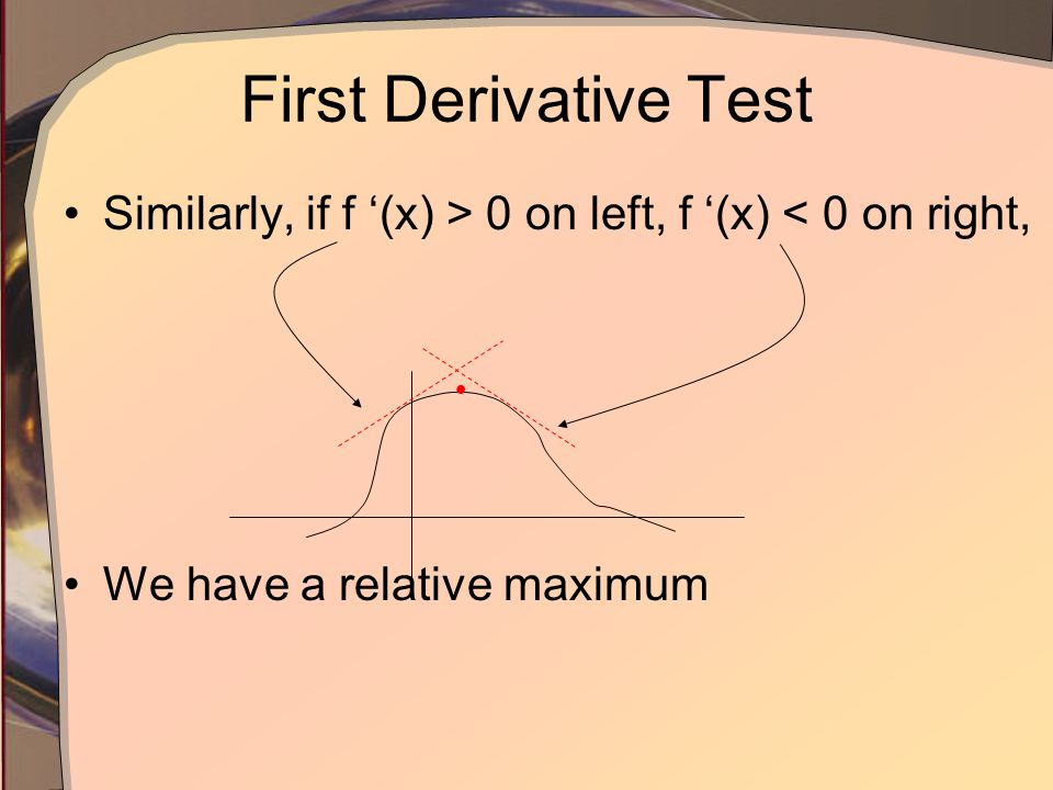 First Derivative Test Similarly, if f '(x) > 0 on left, f '(x) < 0 on right, We have a relative maximum 