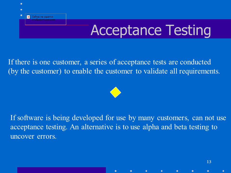 13 Acceptance Testing If there is one customer, a series of acceptance tests are conducted (by the customer) to enable the customer to validate all requirements.