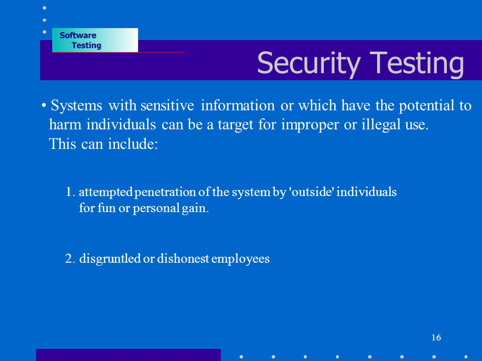 16 Security Testing Systems with sensitive information or which have the potential to harm individuals can be a target for improper or illegal use.