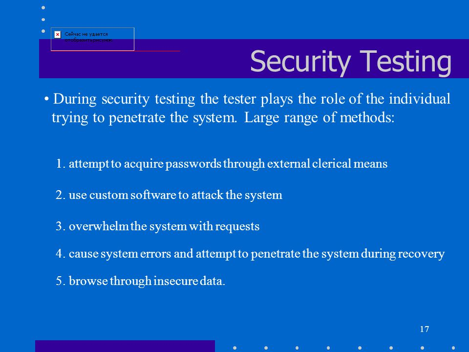 17 Security Testing During security testing the tester plays the role of the individual trying to penetrate the system.