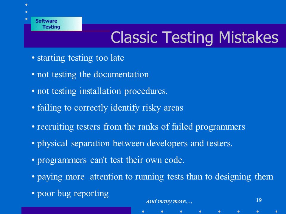 19 Classic Testing Mistakes starting testing too late not testing the documentation not testing installation procedures.