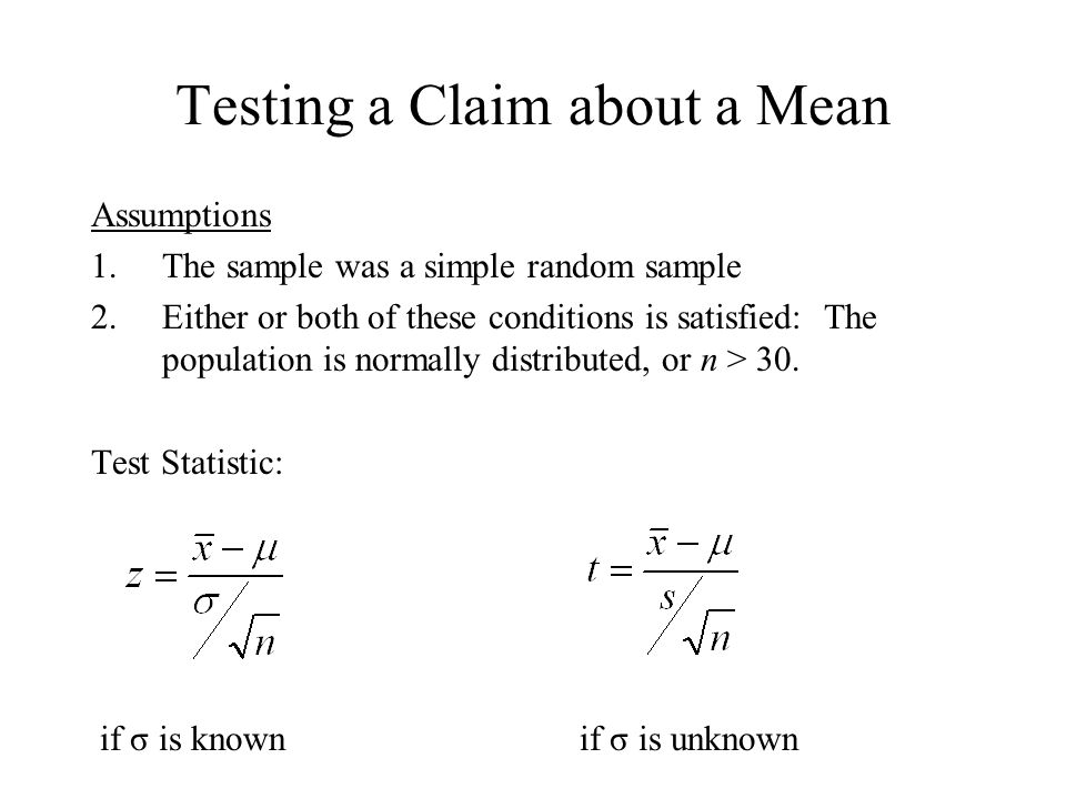 Testing a Claim about a Mean Assumptions 1.The sample was a simple random sample 2.Either or both of these conditions is satisfied: The population is normally distributed, or n > 30.