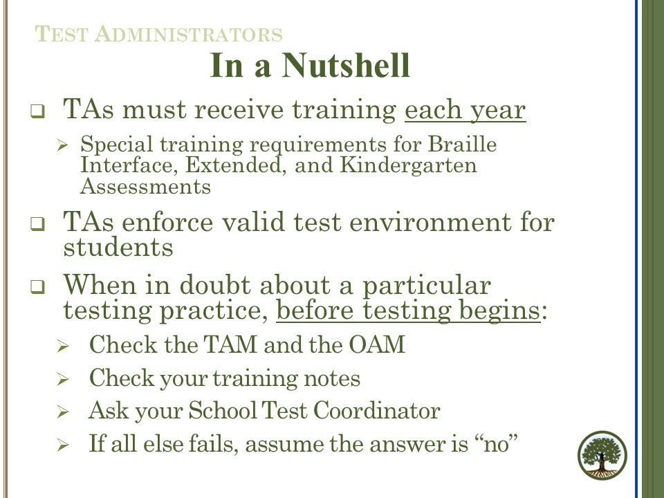  TAs must receive training each year  Special training requirements for Braille Interface, Extended, and Kindergarten Assessments  TAs enforce valid test environment for students  When in doubt about a particular testing practice, before testing begins:  Check the TAM and the OAM  Check your training notes  Ask your School Test Coordinator  If all else fails, assume the answer is no In a Nutshell T EST A DMINISTRATORS