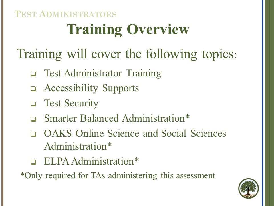 Training will cover the following topics :  Test Administrator Training  Accessibility Supports  Test Security  Smarter Balanced Administration*  OAKS Online Science and Social Sciences Administration*  ELPA Administration* *Only required for TAs administering this assessment Training Overview T EST A DMINISTRATORS
