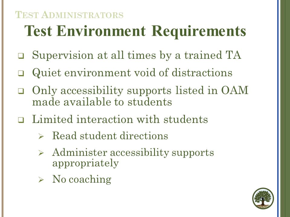  Supervision at all times by a trained TA  Quiet environment void of distractions  Only accessibility supports listed in OAM made available to students  Limited interaction with students  Read student directions  Administer accessibility supports appropriately  No coaching Test Environment Requirements T EST A DMINISTRATORS