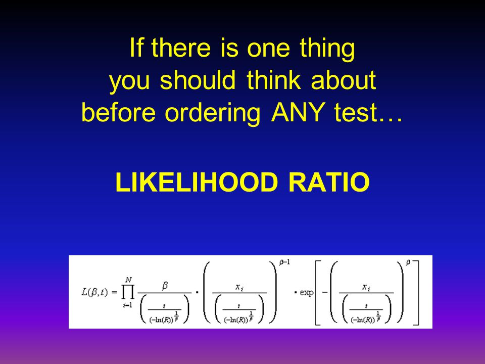 If there is one thing you should think about before ordering ANY test… LIKELIHOOD RATIO