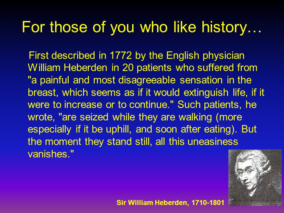For those of you who like history… First described in 1772 by the English physician William Heberden in 20 patients who suffered from a painful and most disagreeable sensation in the breast, which seems as if it would extinguish life, if it were to increase or to continue. Such patients, he wrote, are seized while they are walking (more especially if it be uphill, and soon after eating).