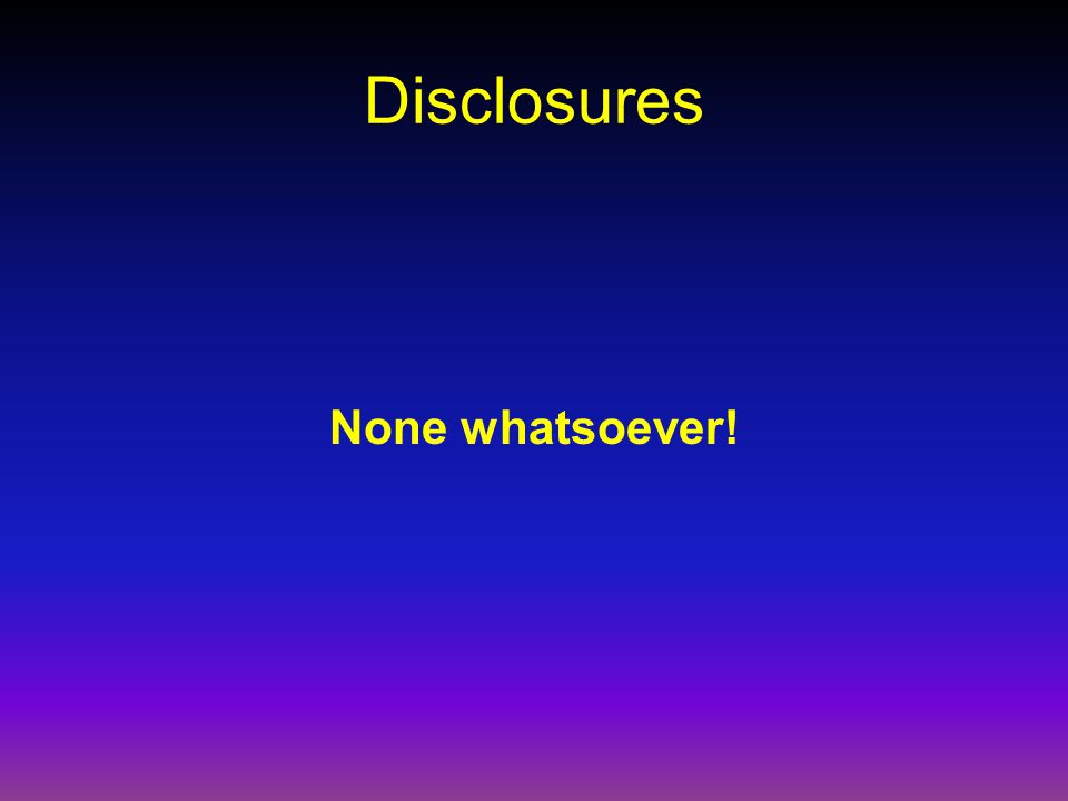 Disclosures None whatsoever!