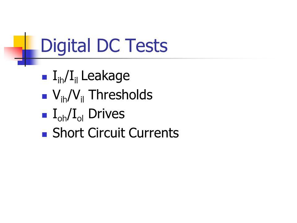 Digital DC Tests I ih /I il Leakage V ih /V il Thresholds I oh /I ol Drives Short Circuit Currents