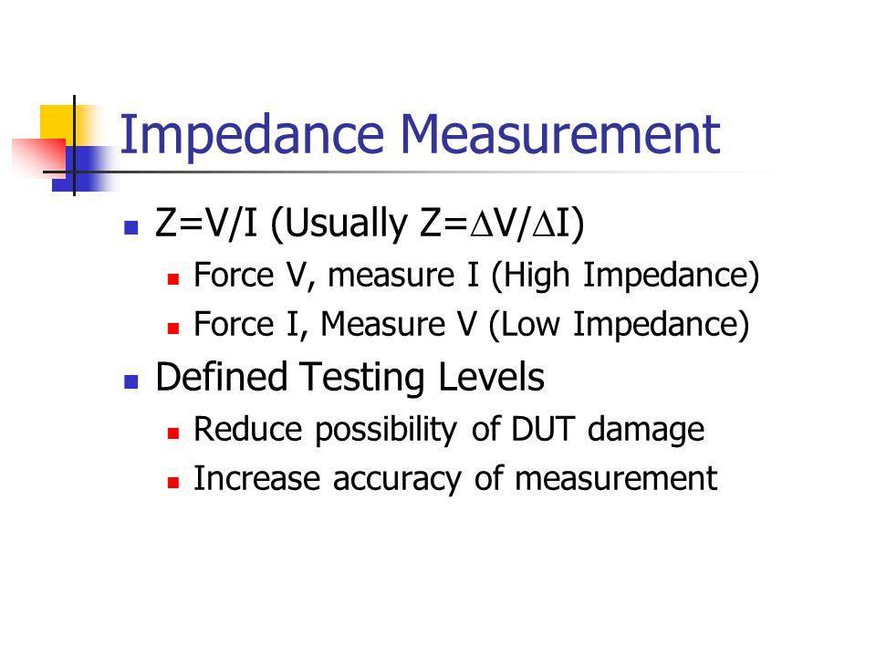 Impedance Measurement Z=V/I (Usually Z=  V/  I) Force V, measure I (High Impedance) Force I, Measure V (Low Impedance) Defined Testing Levels Reduce possibility of DUT damage Increase accuracy of measurement