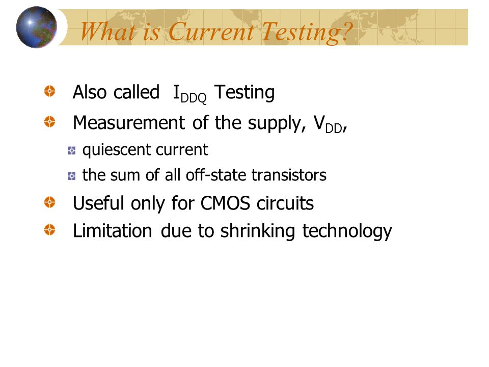 IDDQ Measurement Measurement may interfere with the measured current A successful measurement should be: easily placed between the CUT and the bypass Capacitor of the power pin Capable of measuring small currents Non intrusive, no drop of VDD Fast measurement few ns per pattern Two types: on- and off-chip