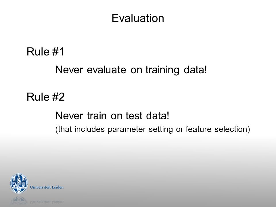 Evaluation Rule #1 Never train on test data! (that includes parameter setting or feature selection) Never evaluate on training data! Rule #2
