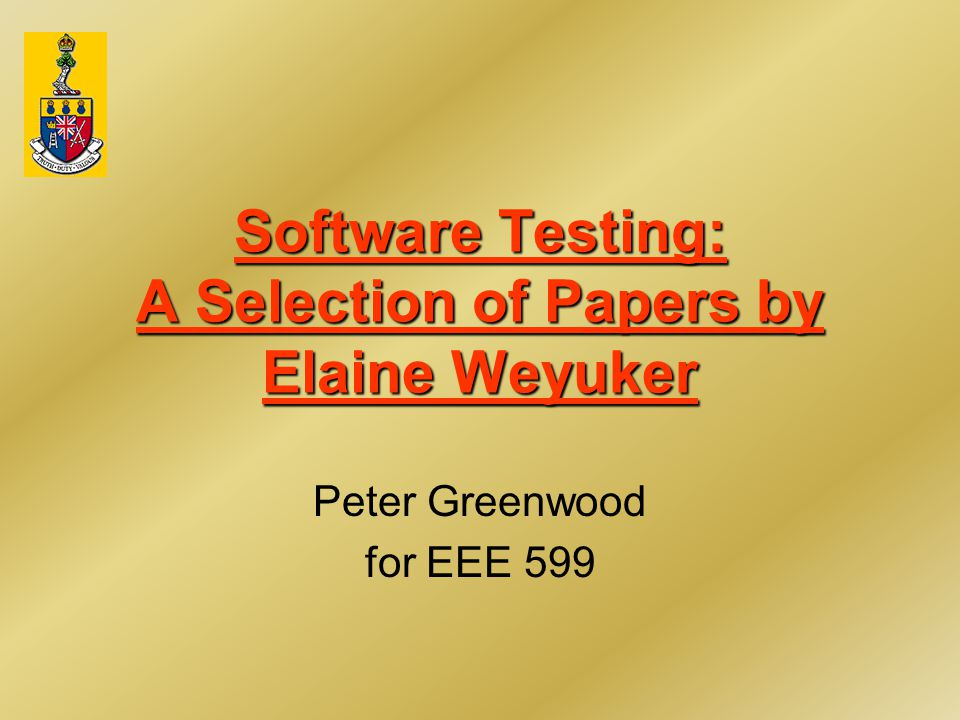 Software Testing: A Selection of Papers by Elaine Weyuker Peter Greenwood for EEE 599